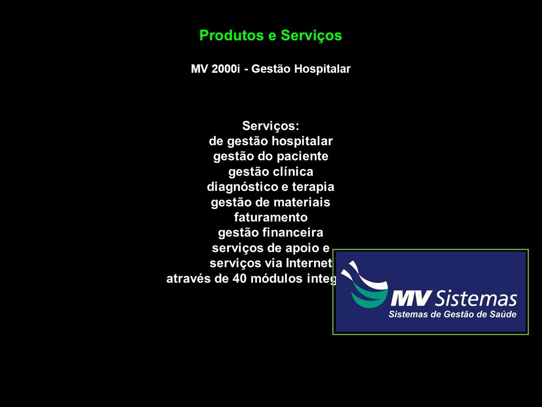 Produtos e Serviços MV 2000i - Gestão Hospitalar Serviços: de gestão hospitalar gestão do paciente gestão clínica diagnóstico e terapia gestão de materiais faturamento gestão financeira serviços de apoio e serviços via Internet através de 40 módulos integrados.