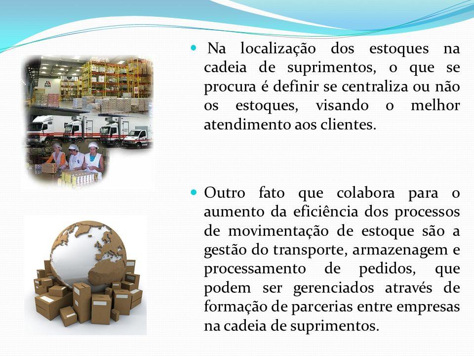 Na localização dos estoques na cadeia de suprimentos, o que se procura é definir se centraliza ou não os estoques, visando o melhor atendimento aos clientes.