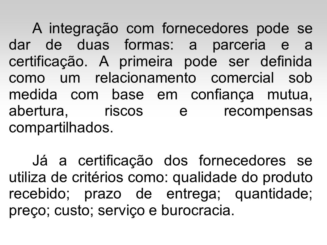 A integração com fornecedores pode se dar de duas formas: a parceria e a certificação. A primeira pode ser definida como um relacionamento comercial sob medida com base em confiança mutua, abertura, riscos e recompensas compartilhados.