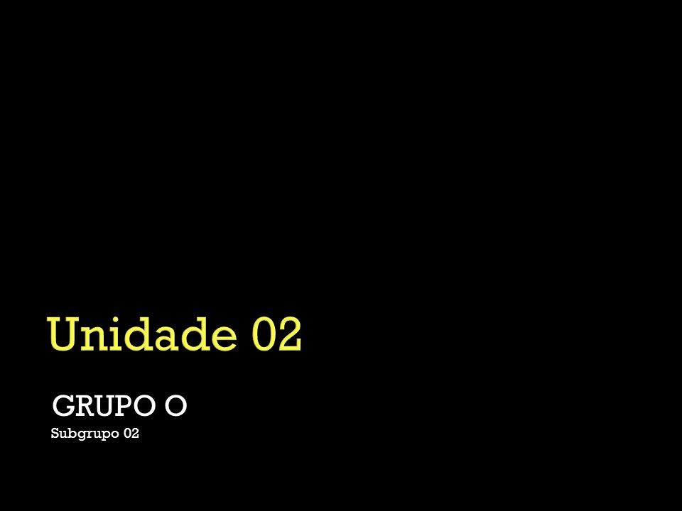 Unidade 02 GRUPO O Subgrupo 02