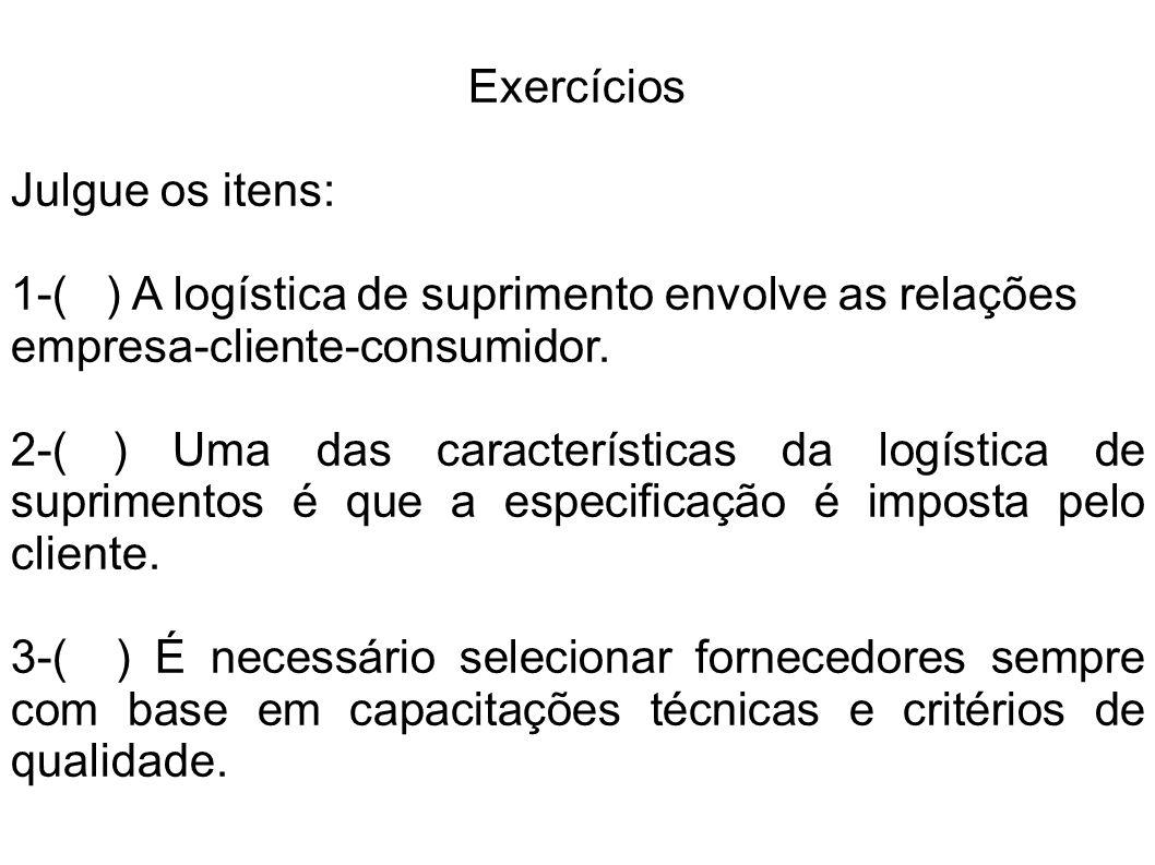 Exercícios Julgue os itens: 1-( ) A logística de suprimento envolve as relações empresa-cliente-consumidor.