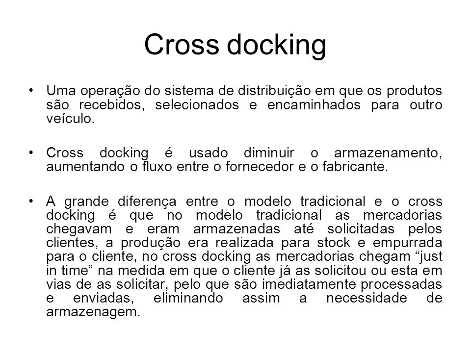 Cross dockingUma operação do sistema de distribuição em que os produtos são recebidos, selecionados e encaminhados para outro veículo.