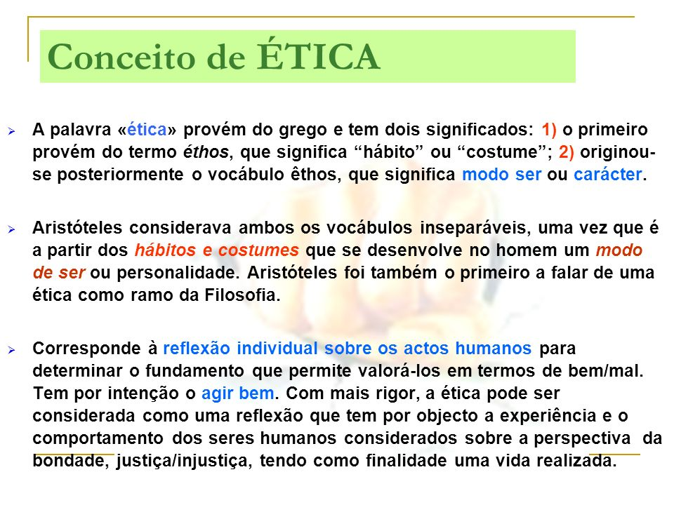A palavra «ética» provém do grego e tem dois significados: 1) o primeiro provém do termo éthos, que significa hábito ou costume ; 2) originou-se posteriormente o vocábulo êthos, que significa modo ser ou carácter.