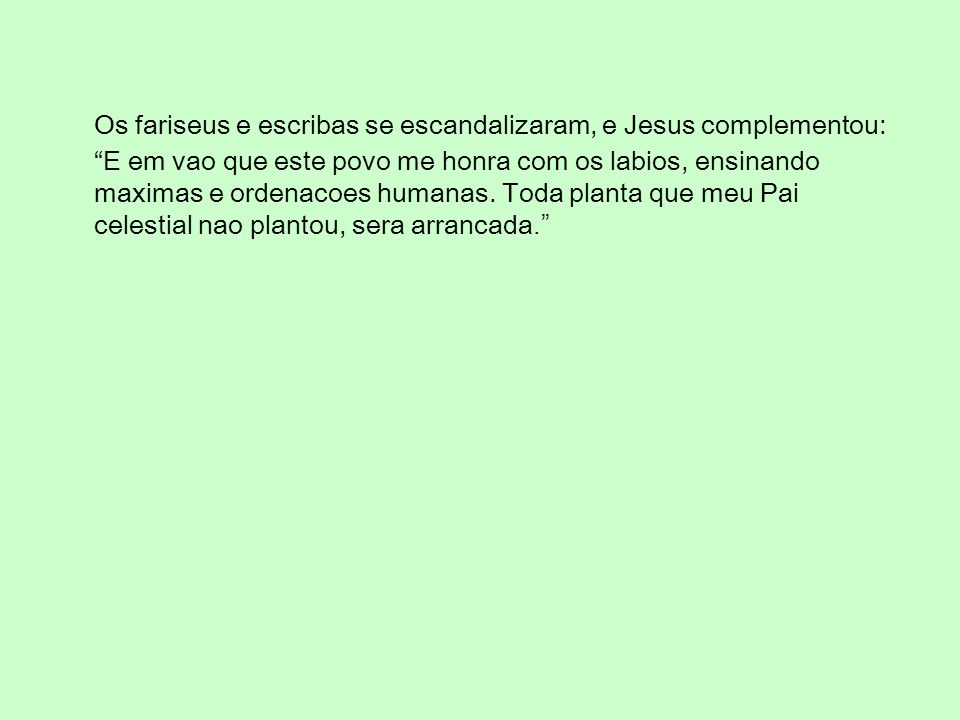 Os fariseus e escribas se escandalizaram, e Jesus complementou: E em vao que este povo me honra com os labios, ensinando maximas e ordenacoes humanas.