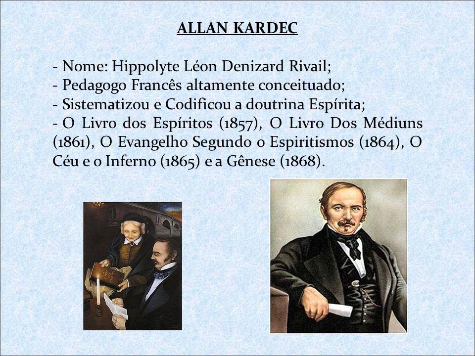 ALLAN KARDEC Nome: Hippolyte Léon Denizard Rivail; Pedagogo Francês altamente conceituado; Sistematizou e Codificou a doutrina Espírita;
