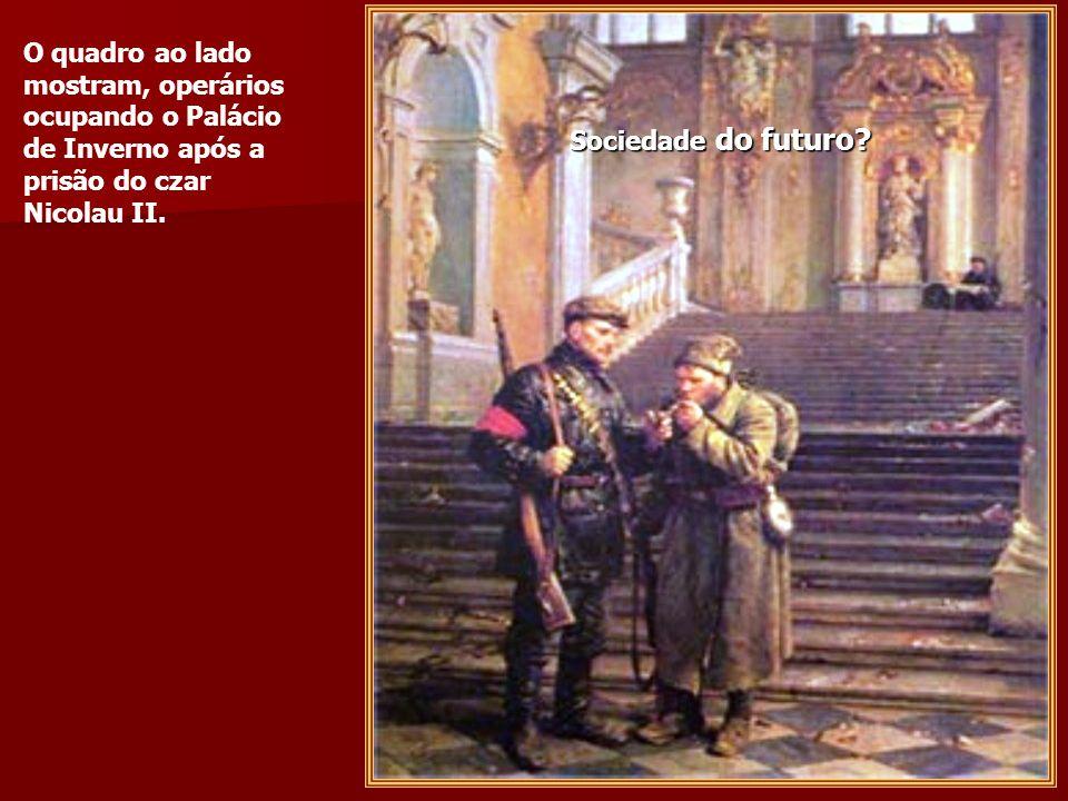 O quadro ao lado mostram, operários ocupando o Palácio de Inverno após a prisão do czar Nicolau II.