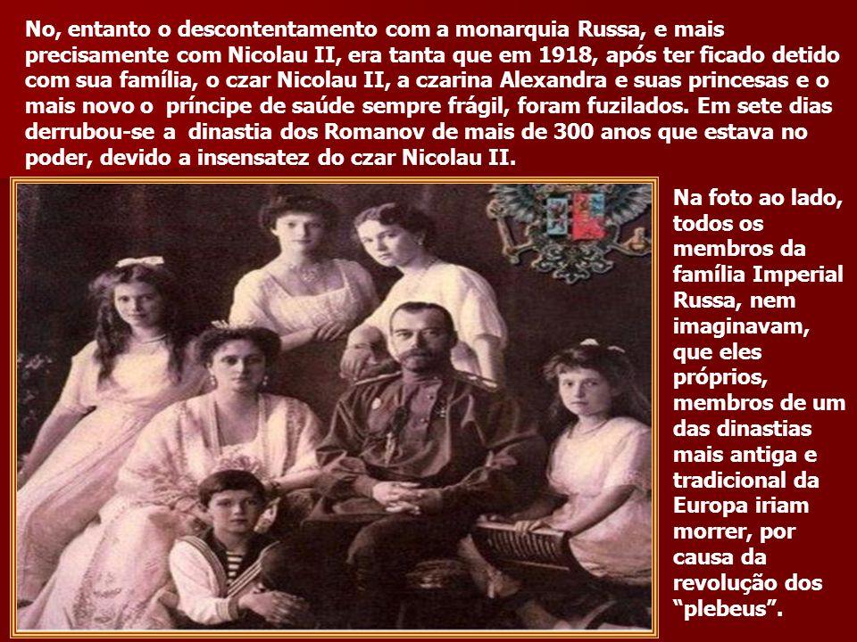 No, entanto o descontentamento com a monarquia Russa, e mais precisamente com Nicolau II, era tanta que em 1918, após ter ficado detido com sua família, o czar Nicolau II, a czarina Alexandra e suas princesas e o mais novo o príncipe de saúde sempre frágil, foram fuzilados. Em sete dias derrubou-se a dinastia dos Romanov de mais de 300 anos que estava no poder, devido a insensatez do czar Nicolau II.