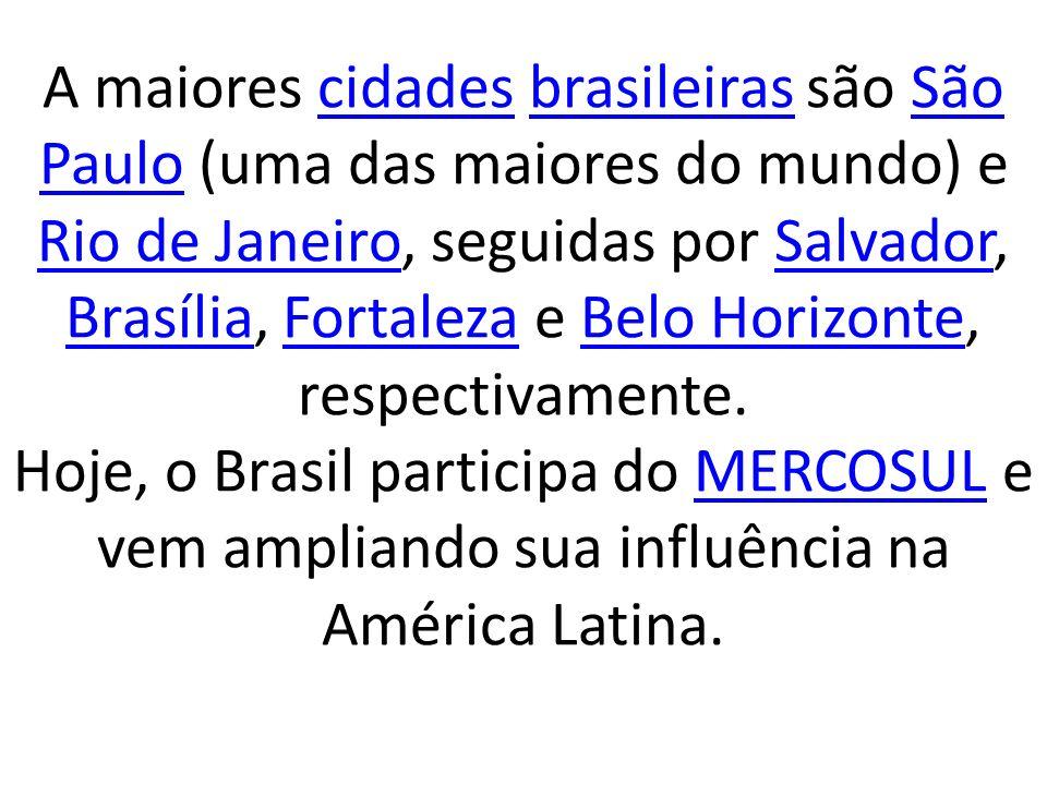 A maiores cidades brasileiras são São Paulo (uma das maiores do mundo) e Rio de Janeiro, seguidas por Salvador, Brasília, Fortaleza e Belo Horizonte, respectivamente.