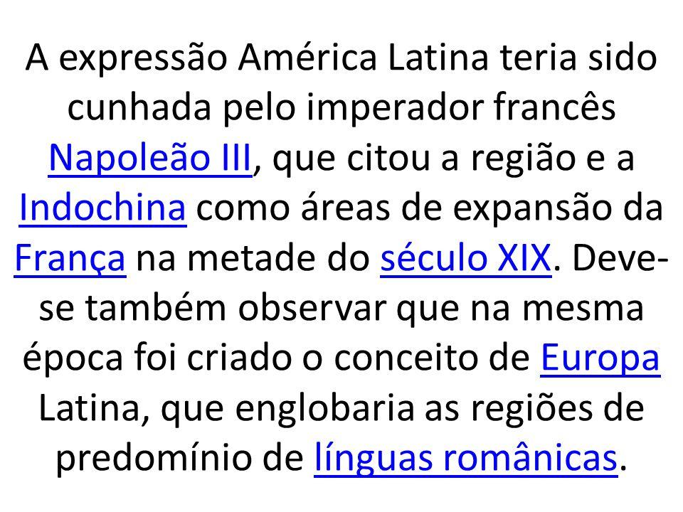 A expressão América Latina teria sido cunhada pelo imperador francês Napoleão III, que citou a região e a Indochina como áreas de expansão da França na metade do século XIX.