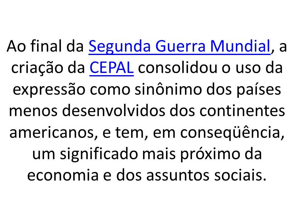 Ao final da Segunda Guerra Mundial, a criação da CEPAL consolidou o uso da expressão como sinônimo dos países menos desenvolvidos dos continentes americanos, e tem, em conseqüência, um significado mais próximo da economia e dos assuntos sociais.