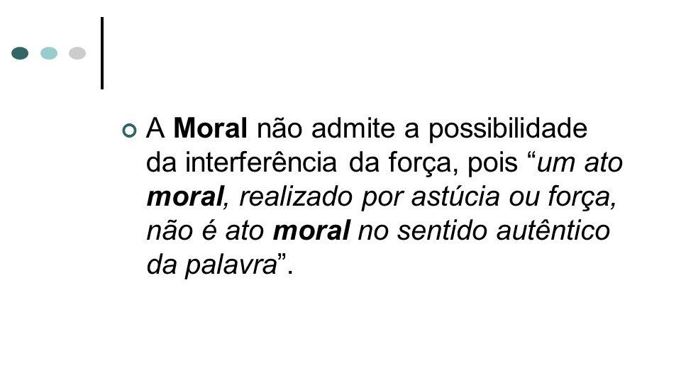 A Moral não admite a possibilidade da interferência da força, pois um ato moral, realizado por astúcia ou força, não é ato moral no sentido autêntico da palavra .