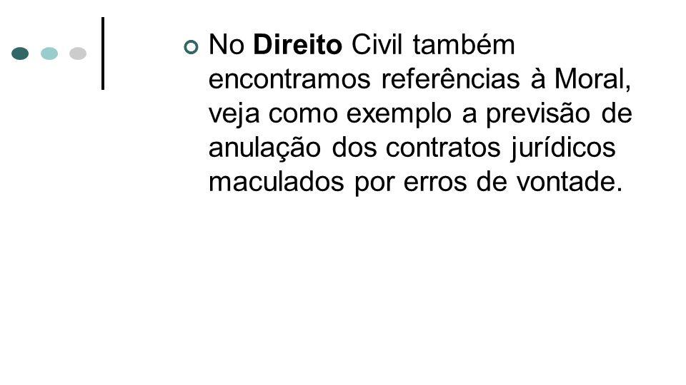 No Direito Civil também encontramos referências à Moral, veja como exemplo a previsão de anulação dos contratos jurídicos maculados por erros de vontade.