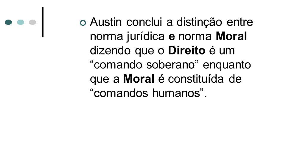 Austin conclui a distinção entre norma jurídica e norma Moral dizendo que o Direito é um comando soberano enquanto que a Moral é constituída de comandos humanos .