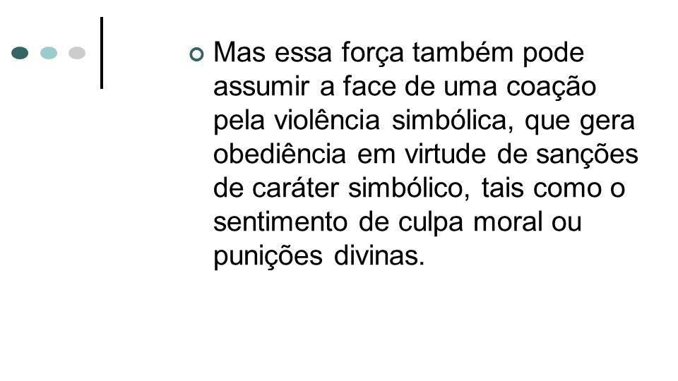 Mas essa força também pode assumir a face de uma coação pela violência simbólica, que gera obediência em virtude de sanções de caráter simbólico, tais como o sentimento de culpa moral ou punições divinas.