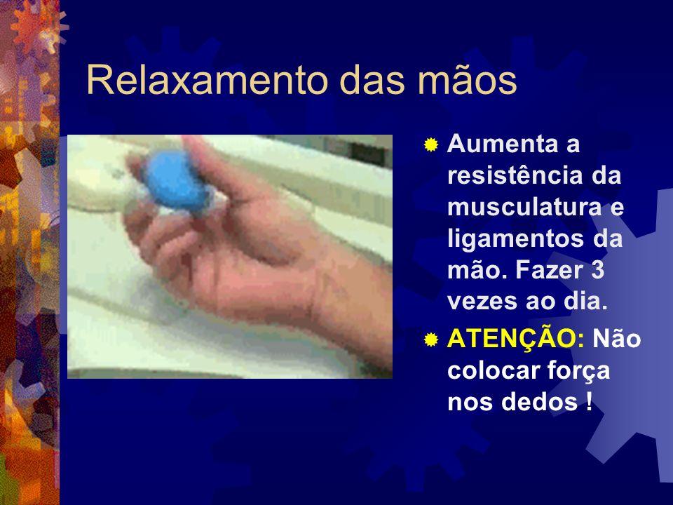 Relaxamento das mãos Aumenta a resistência da musculatura e ligamentos da mão. Fazer 3 vezes ao dia.