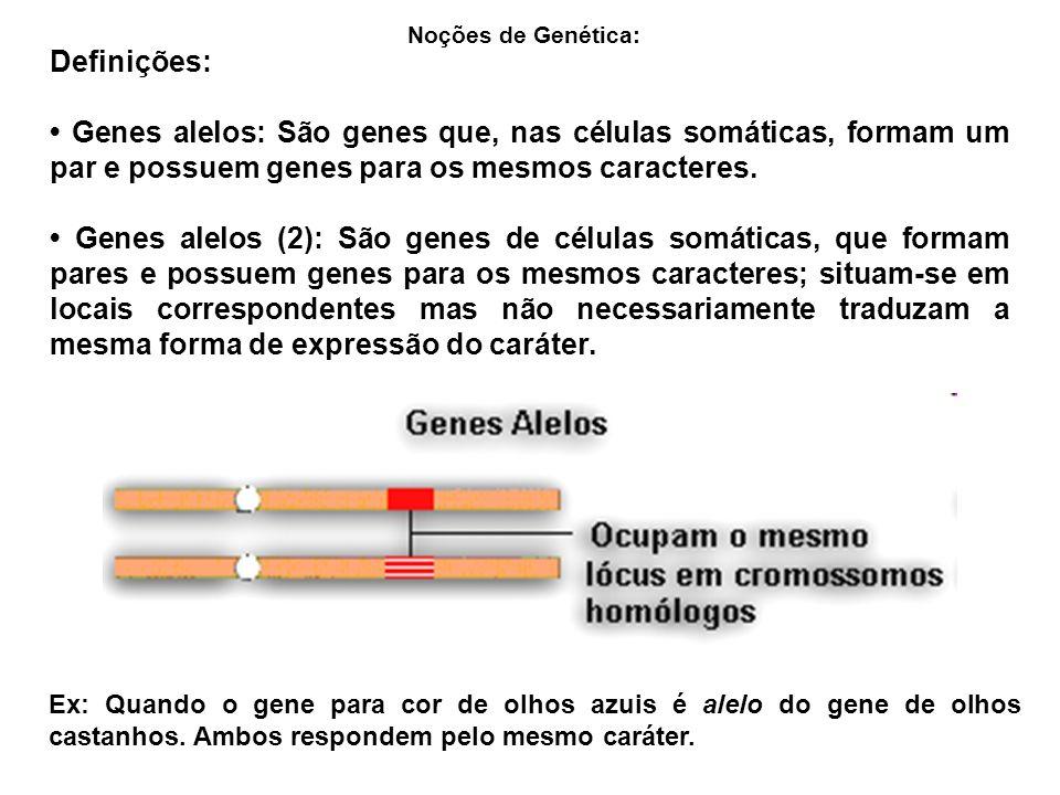 Noções de Genética: Definições: • Genes alelos: São genes que, nas células somáticas, formam um par e possuem genes para os mesmos caracteres.