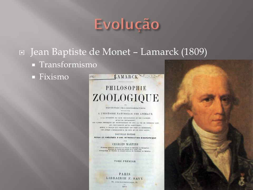 Evolução Jean Baptiste de Monet – Lamarck (1809) Transformismo Fixismo