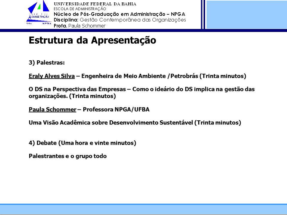 Estrutura da Apresentação 3) Palestras: Eraly Alves Silva – Engenheira de Meio Ambiente /Petrobrás (Trinta minutos) O DS na Perspectiva das Empresas – Como o ideário do DS implica na gestão das organizações. (Trinta minutos) Paula Schommer – Professora NPGA/UFBA Uma Visão Acadêmica sobre Desenvolvimento Sustentável (Trinta minutos) 4) Debate (Uma hora e vinte minutos) Palestrantes e o grupo todo