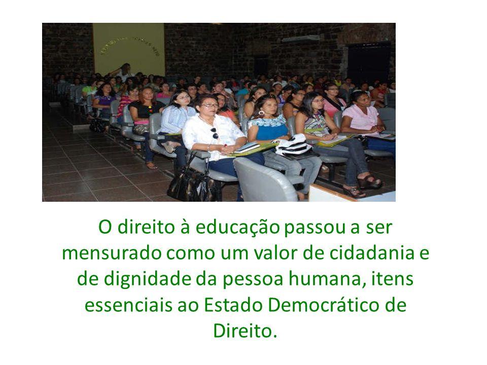 O direito à educação passou a ser mensurado como um valor de cidadania e de dignidade da pessoa humana, itens essenciais ao Estado Democrático de Direito.