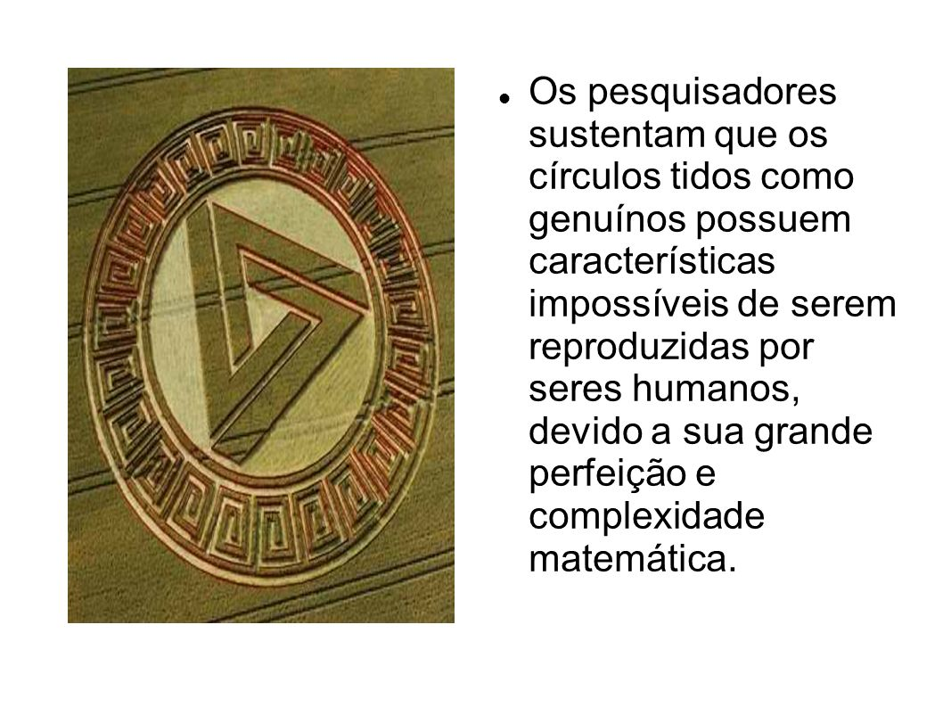 Os pesquisadores sustentam que os círculos tidos como genuínos possuem características impossíveis de serem reproduzidas por seres humanos, devido a sua grande perfeição e complexidade matemática.