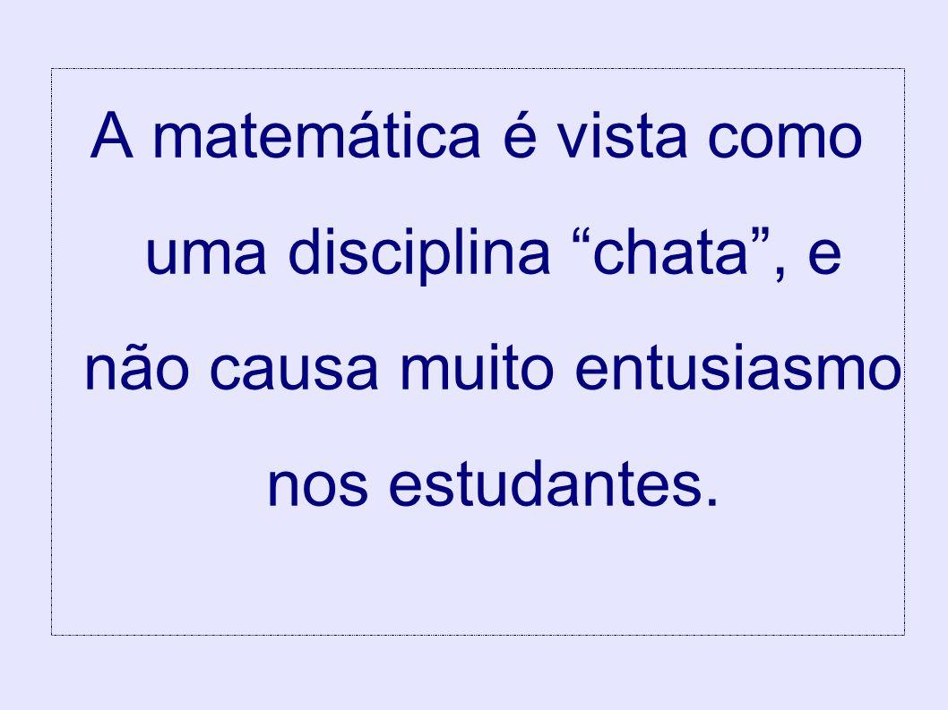 A matemática é vista como uma disciplina chata , e não causa muito entusiasmo nos estudantes.
