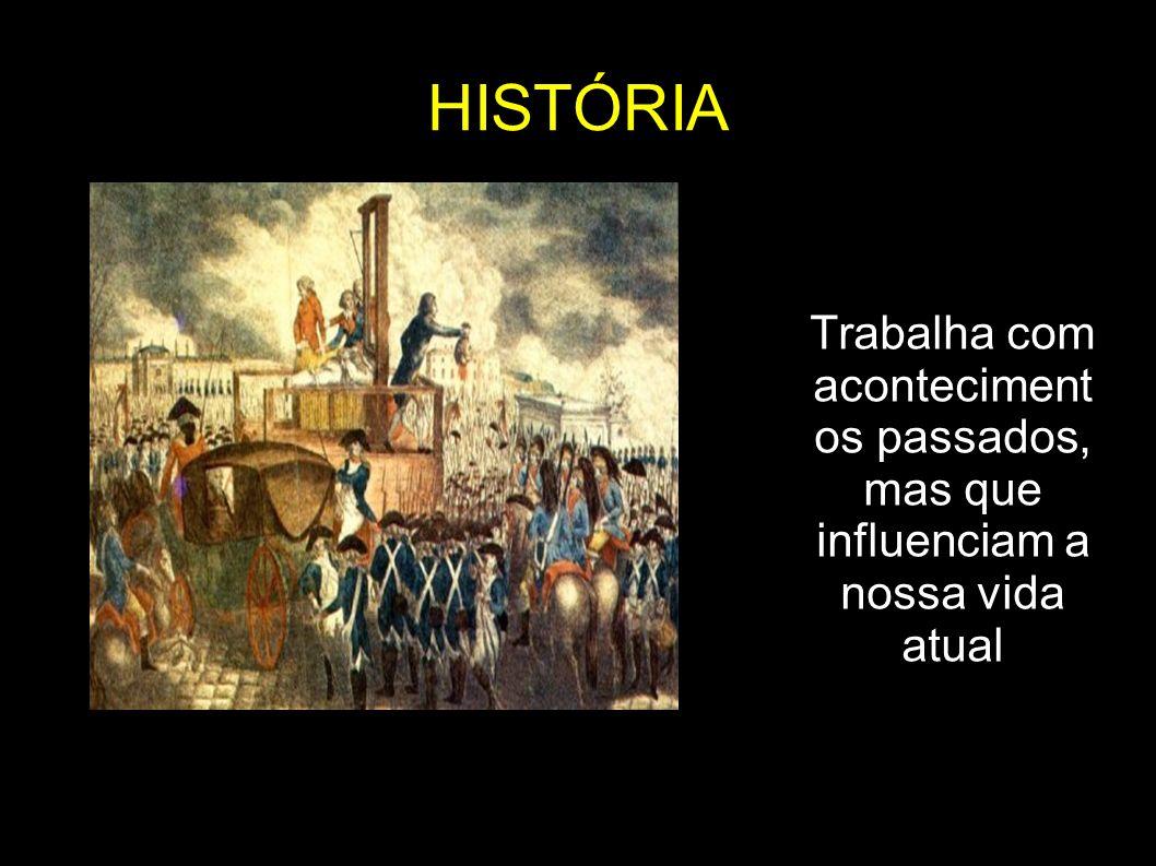 HISTÓRIA Trabalha com acontecimentos passados, mas que influenciam a nossa vida atual