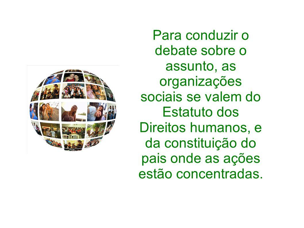 Para conduzir o debate sobre o assunto, as organizações sociais se valem do Estatuto dos Direitos humanos, e da constituição do pais onde as ações estão concentradas.