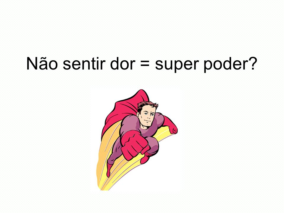 Não sentir dor = super poder
