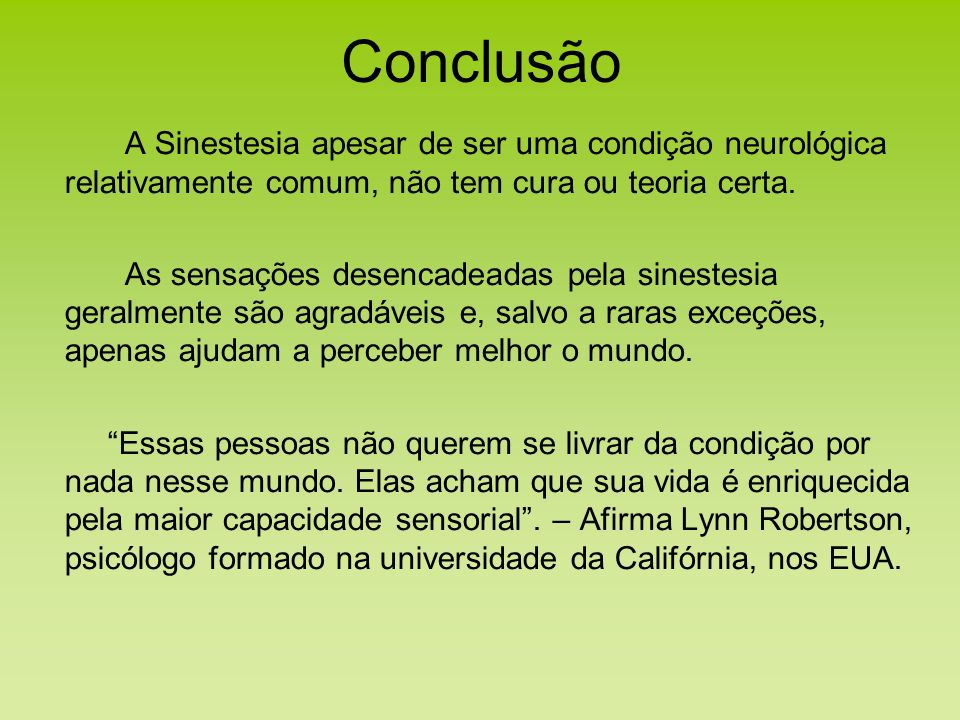ConclusãoA Sinestesia apesar de ser uma condição neurológica relativamente comum, não tem cura ou teoria certa.