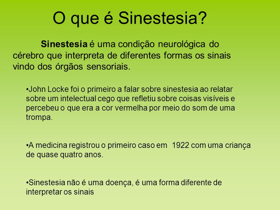 O que é Sinestesia Sinestesia é uma condição neurológica do cérebro que interpreta de diferentes formas os sinais vindo dos órgãos sensoriais.