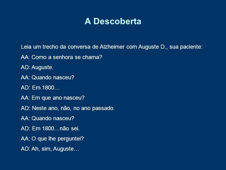 A Descoberta Leia um trecho da conversa de Alzheimer com Auguste D., sua paciente: AA: Como a senhora se chama