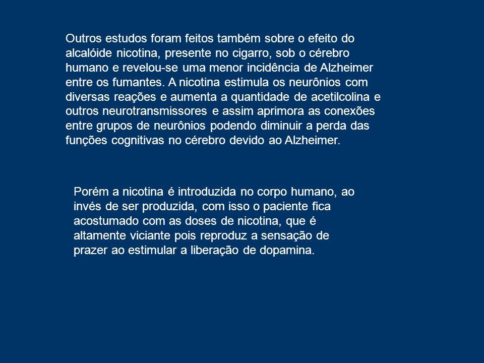 Outros estudos foram feitos também sobre o efeito do alcalóide nicotina, presente no cigarro, sob o cérebro humano e revelou-se uma menor incidência de Alzheimer entre os fumantes. A nicotina estimula os neurônios com diversas reações e aumenta a quantidade de acetilcolina e outros neurotransmissores e assim aprimora as conexões entre grupos de neurônios podendo diminuir a perda das funções cognitivas no cérebro devido ao Alzheimer.