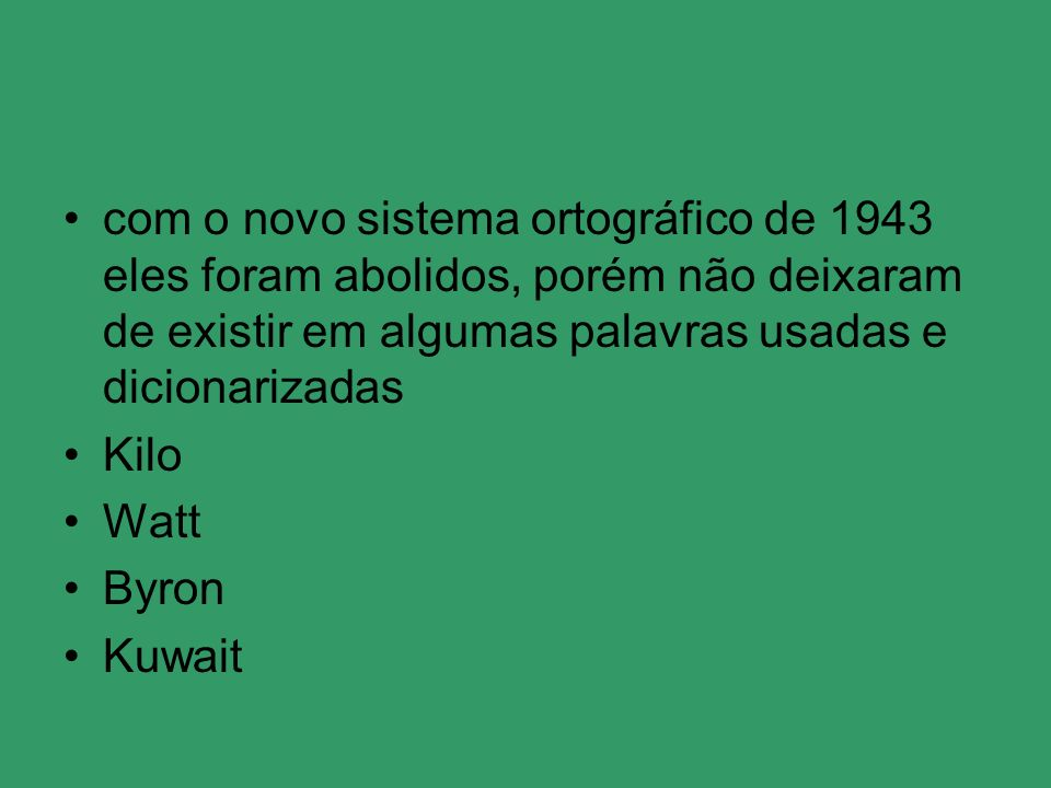 com o novo sistema ortográfico de 1943 eles foram abolidos, porém não deixaram de existir em algumas palavras usadas e dicionarizadas