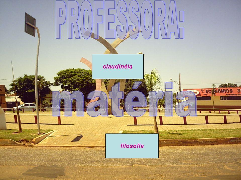 PROFESSORA: claudinéia matéria filosofia