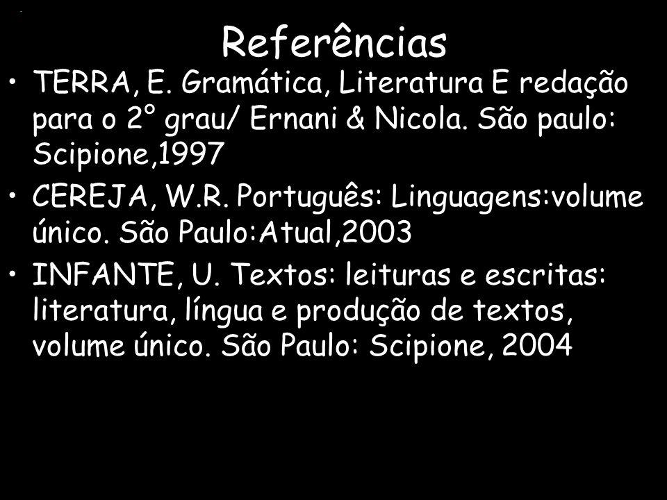 Referências. TERRA, E. Gramática, Literatura E redação para o 2° grau/ Ernani & Nicola. São paulo: Scipione,1997.
