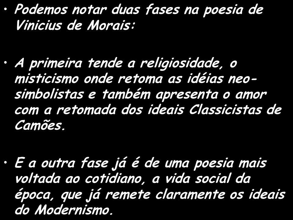 Podemos notar duas fases na poesia de Vinicius de Morais: