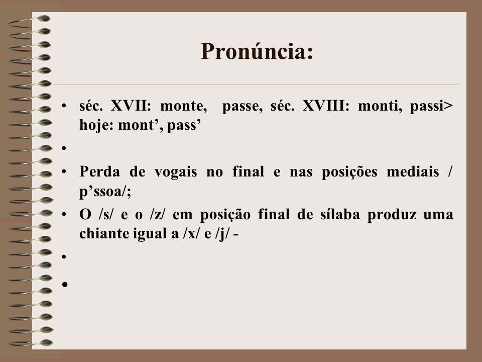 Pronúncia:séc. XVII: monte, passe, séc. XVIII: monti, passi> hoje: mont', pass' Perda de vogais no final e nas posições mediais / p'ssoa/;