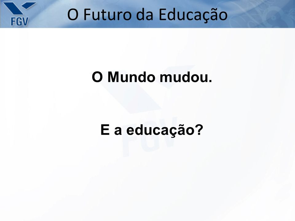 O Futuro da Educação O Mundo mudou. E a educação