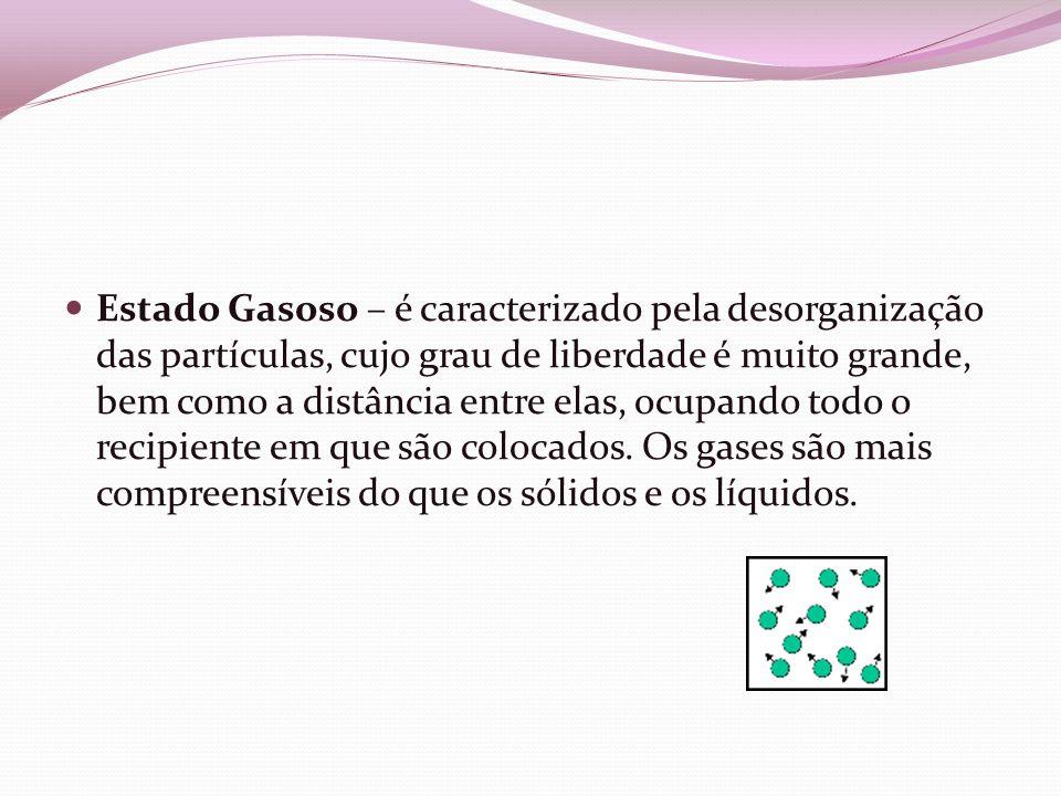 Estado Gasoso – é caracterizado pela desorganização das partículas, cujo grau de liberdade é muito grande, bem como a distância entre elas, ocupando todo o recipiente em que são colocados.
