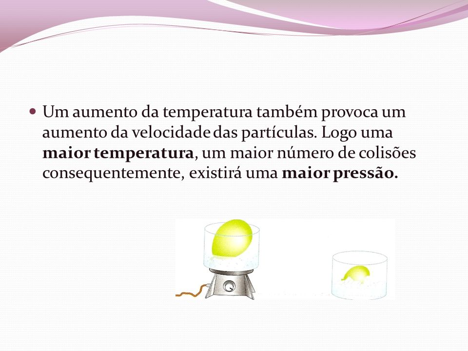 Um aumento da temperatura também provoca um aumento da velocidade das partículas.