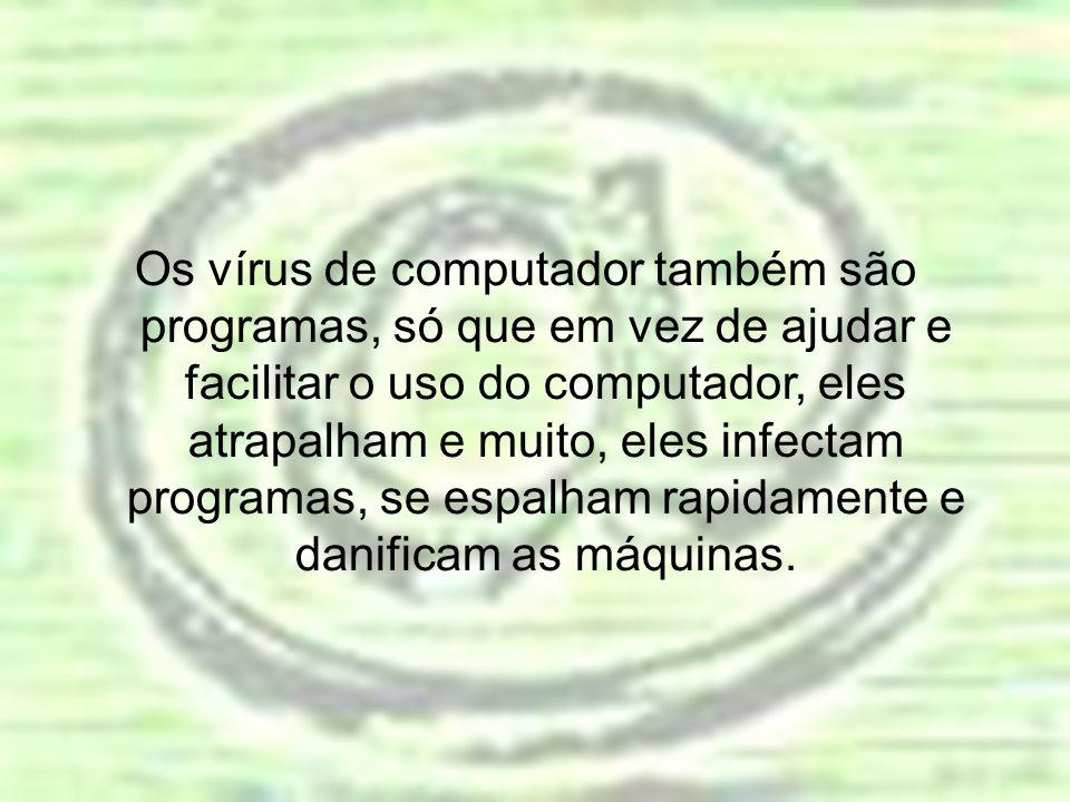 Os vírus de computador também são programas, só que em vez de ajudar e facilitar o uso do computador, eles atrapalham e muito, eles infectam programas, se espalham rapidamente e danificam as máquinas.