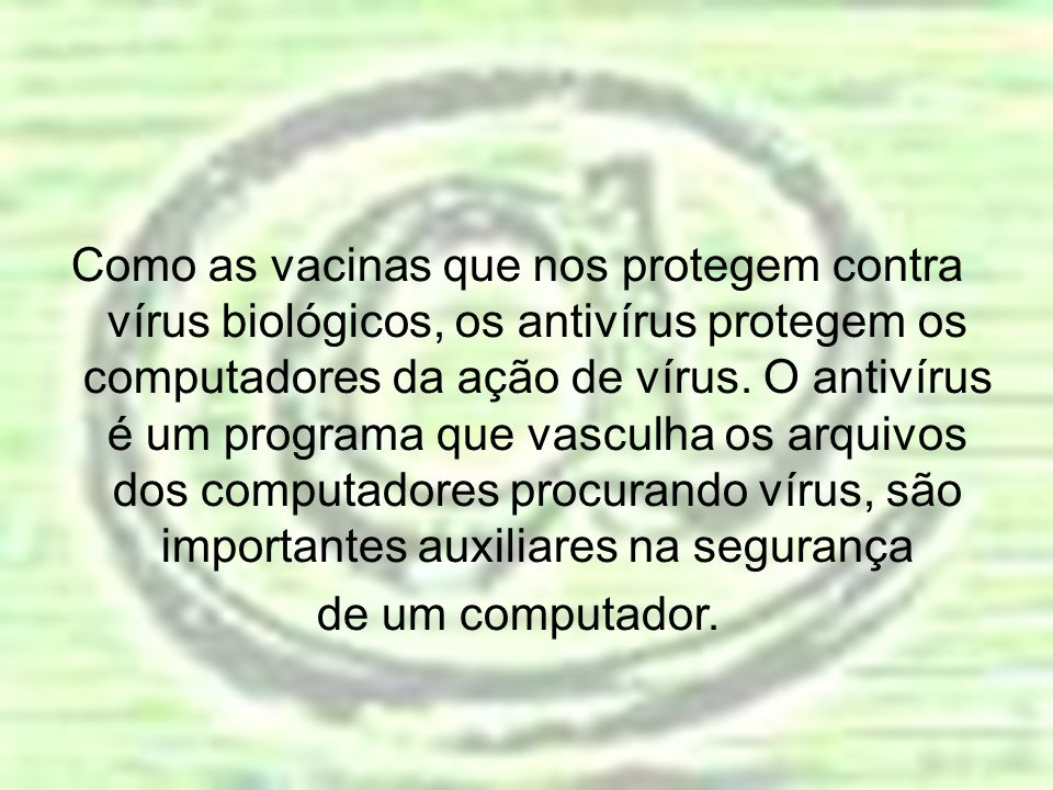 Como as vacinas que nos protegem contra vírus biológicos, os antivírus protegem os computadores da ação de vírus. O antivírus é um programa que vasculha os arquivos dos computadores procurando vírus, são importantes auxiliares na segurança