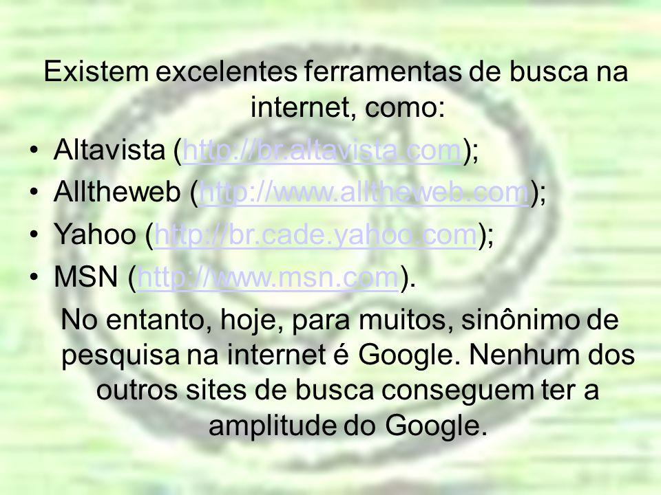 Existem excelentes ferramentas de busca na internet, como: