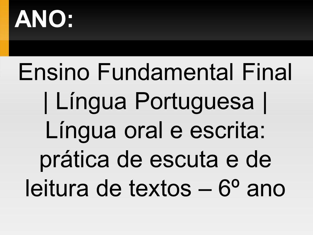 ANO: Ensino Fundamental Final | Língua Portuguesa | Língua oral e escrita: prática de escuta e de leitura de textos – 6º ano.