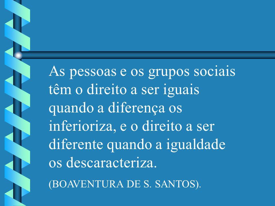 As pessoas e os grupos sociais têm o direito a ser iguais quando a diferença os inferioriza, e o direito a ser diferente quando a igualdade os descaracteriza.