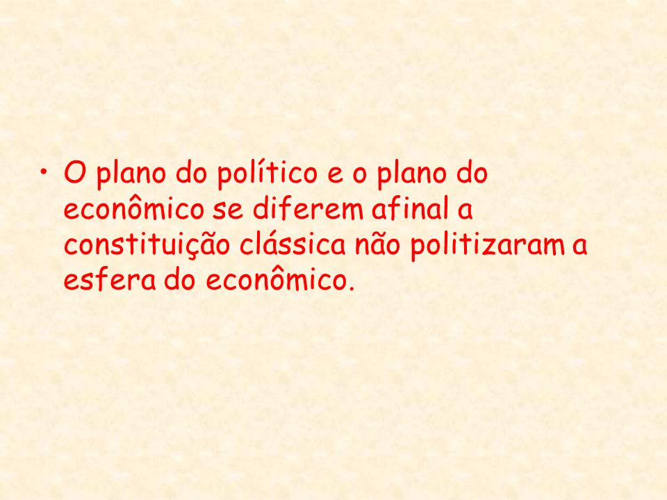 O plano do político e o plano do econômico se diferem afinal a constituição clássica não politizaram a esfera do econômico.
