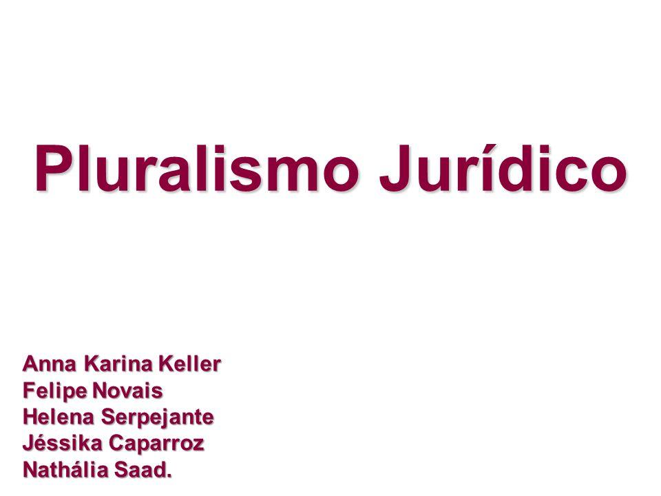 Pluralismo JurídicoAnna Karina Keller Felipe Novais Helena Serpejante Jéssika Caparroz Nathália Saad.