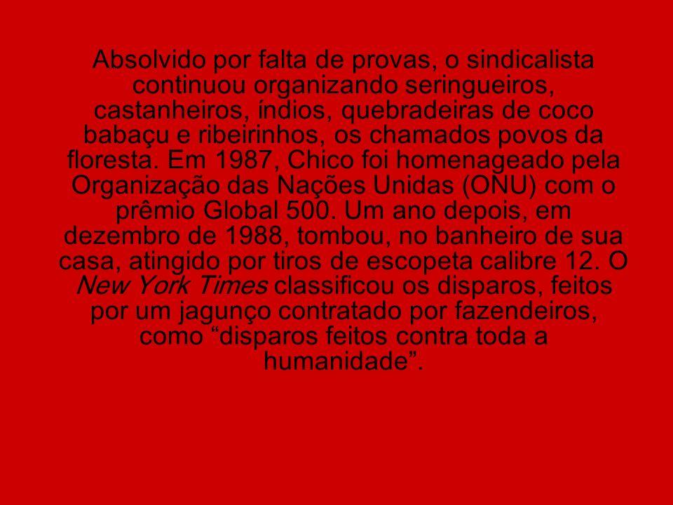 Absolvido por falta de provas, o sindicalista continuou organizando seringueiros, castanheiros, índios, quebradeiras de coco babaçu e ribeirinhos, os chamados povos da floresta.