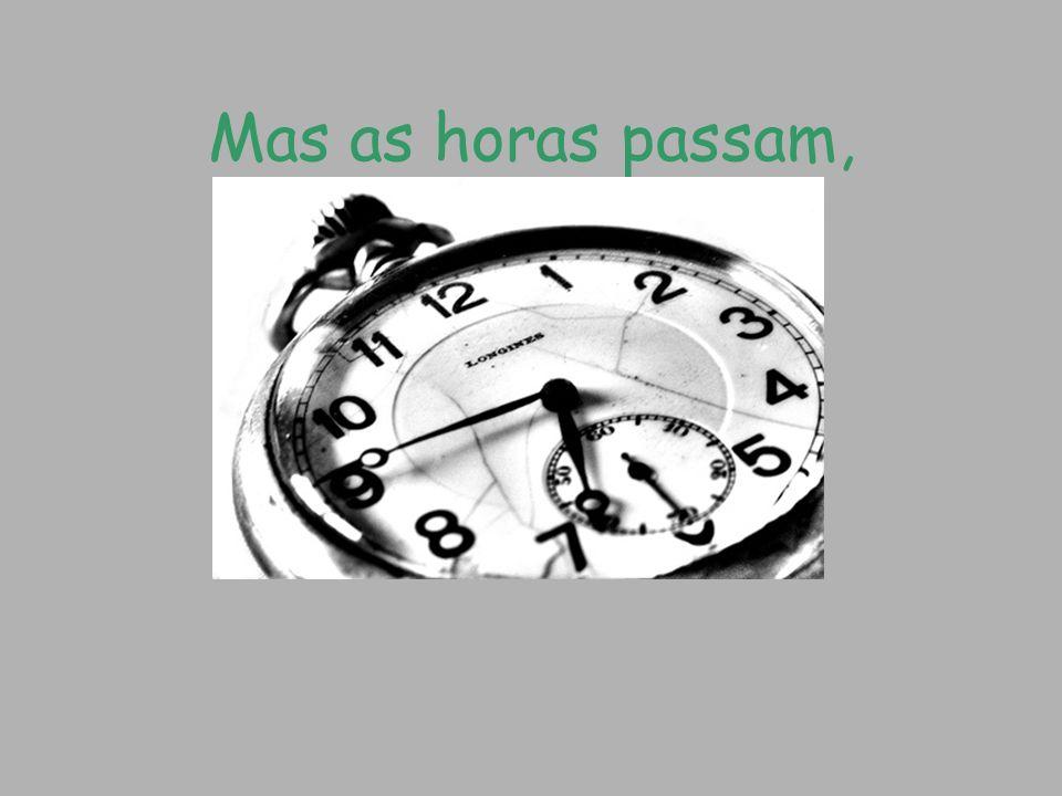 Mas as horas passam,