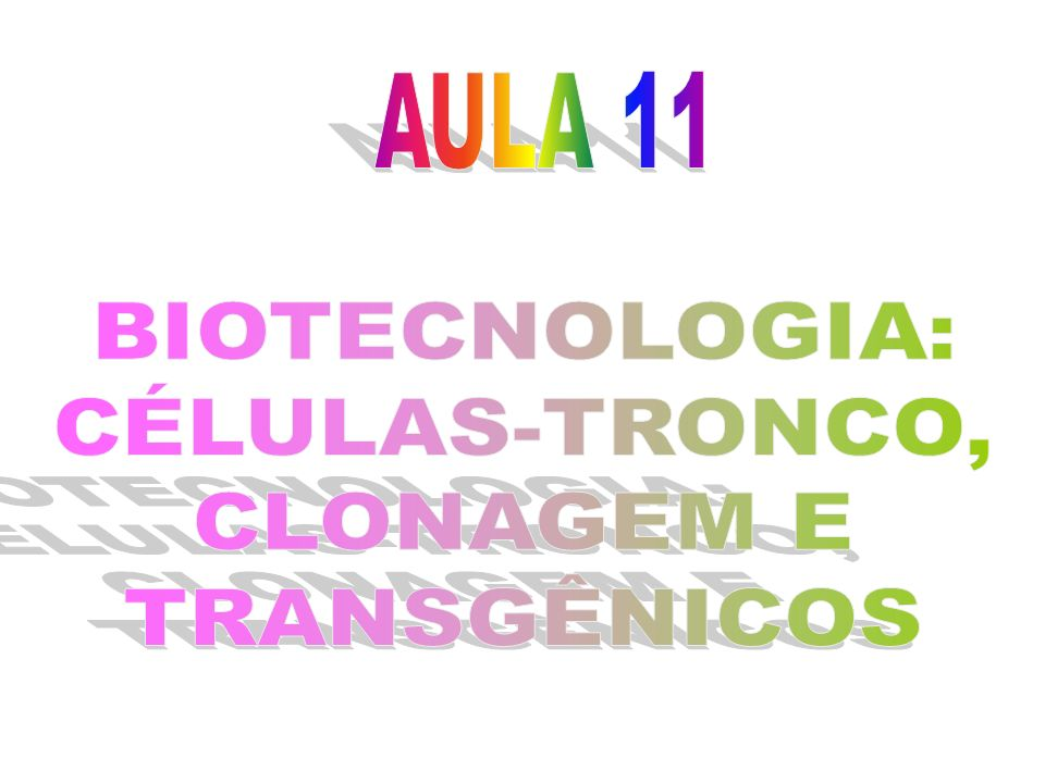 AULA 11 BIOTECNOLOGIA: CÉLULAS-TRONCO, CLONAGEM E TRANSGÊNICOS